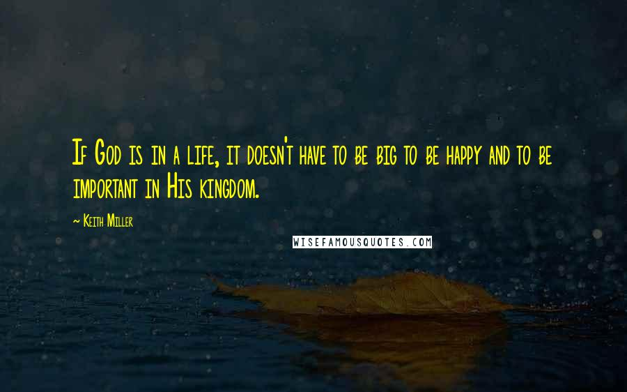 Keith Miller quotes: If God is in a life, it doesn't have to be big to be happy and to be important in His kingdom.