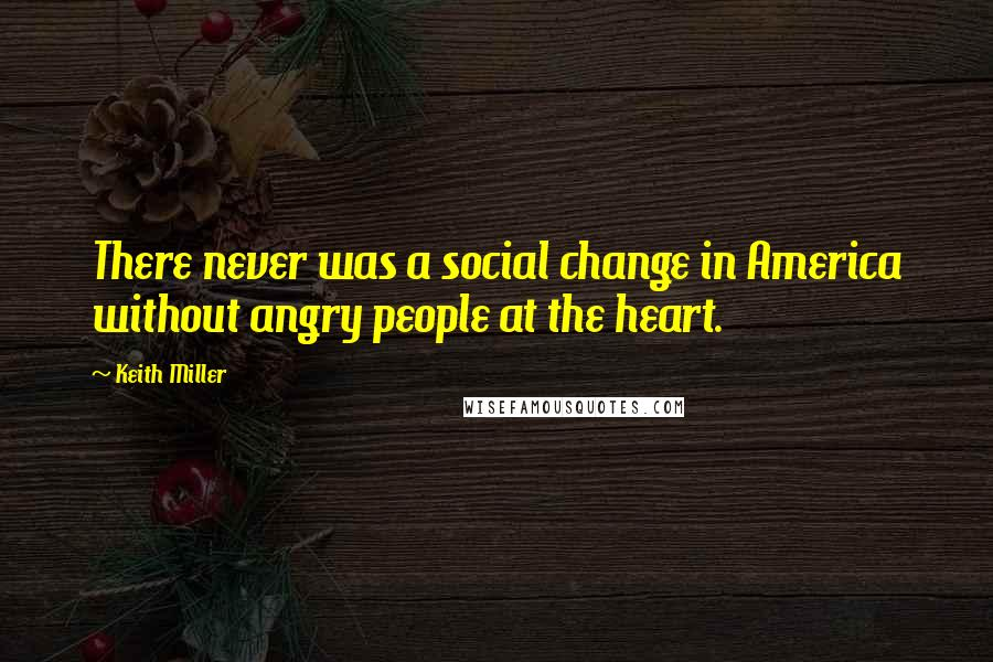 Keith Miller quotes: There never was a social change in America without angry people at the heart.