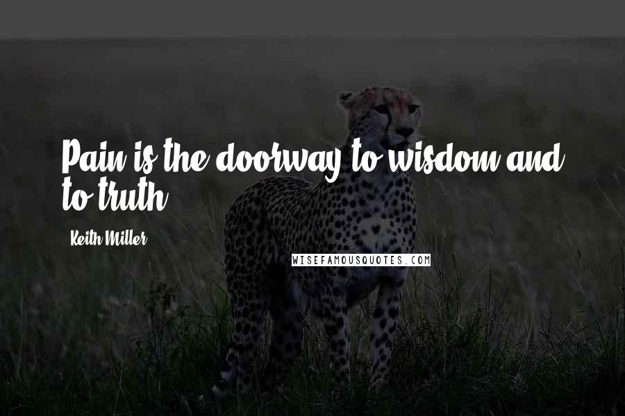 Keith Miller quotes: Pain is the doorway to wisdom and to truth.