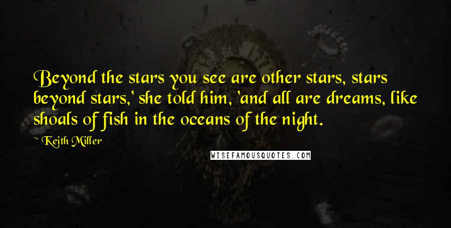 Keith Miller quotes: Beyond the stars you see are other stars, stars beyond stars,' she told him, 'and all are dreams, like shoals of fish in the oceans of the night.