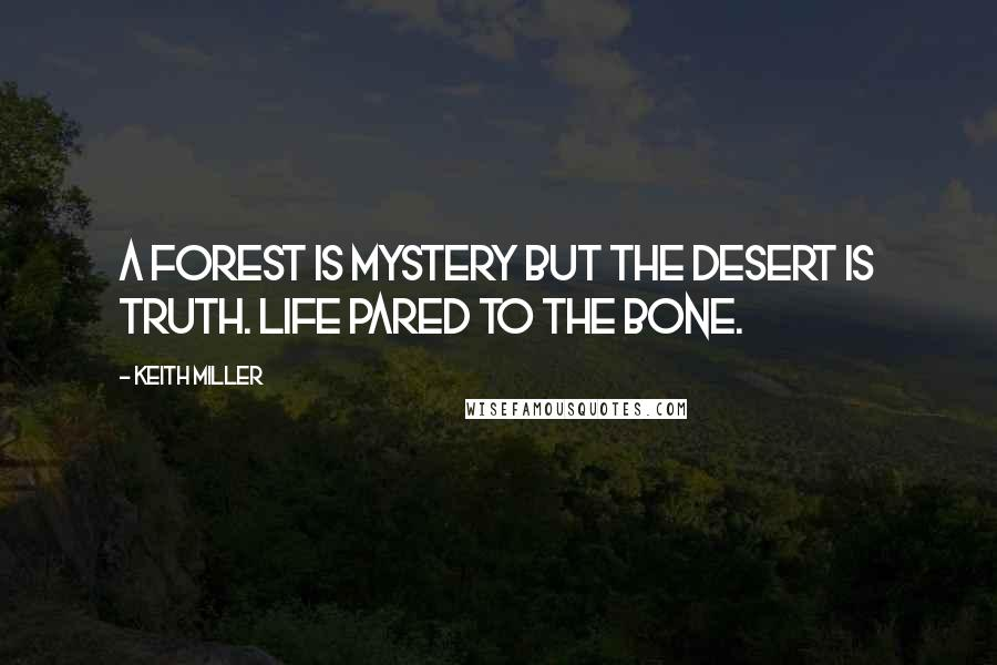 Keith Miller quotes: A forest is mystery but the desert is truth. Life pared to the bone.