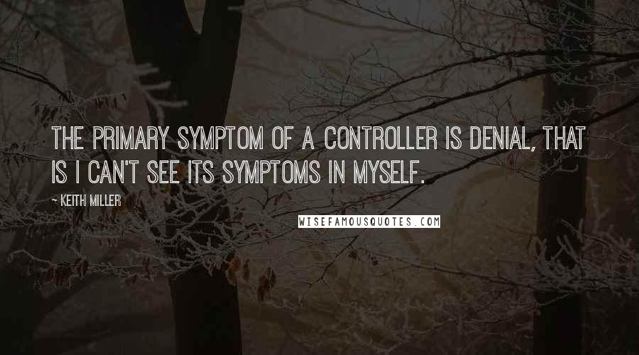 Keith Miller quotes: The primary symptom of a controller is denial, that is I can't see its symptoms in myself.