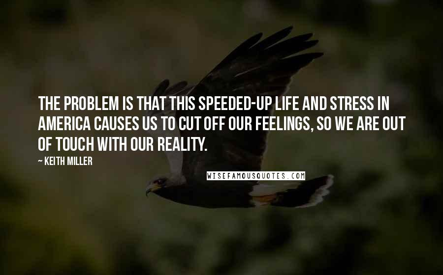 Keith Miller quotes: The problem is that this speeded-up life and stress in America causes us to cut off our feelings, so we are out of touch with our reality.