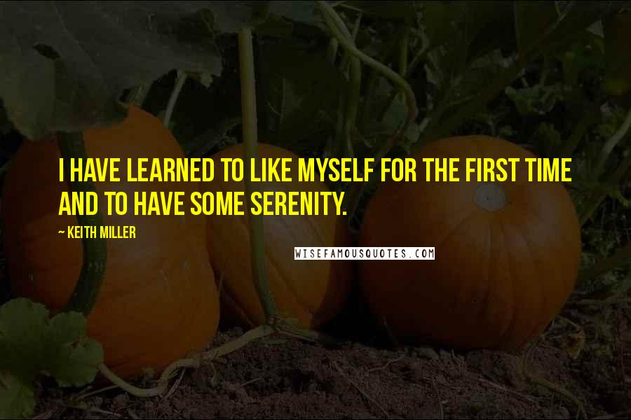 Keith Miller quotes: I have learned to like myself for the first time and to have some serenity.