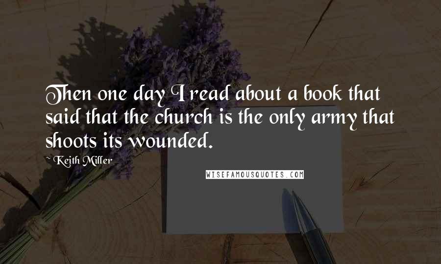 Keith Miller quotes: Then one day I read about a book that said that the church is the only army that shoots its wounded.