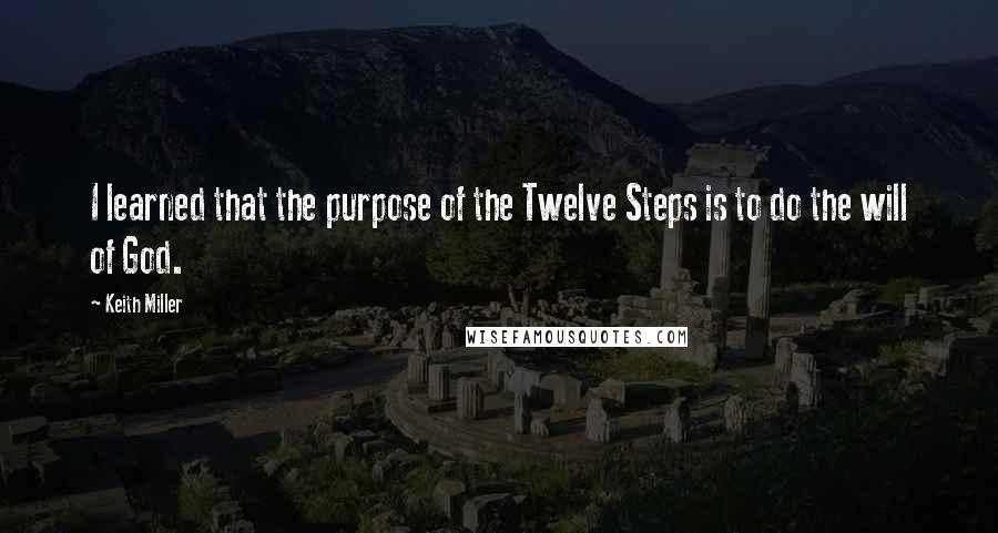 Keith Miller quotes: I learned that the purpose of the Twelve Steps is to do the will of God.