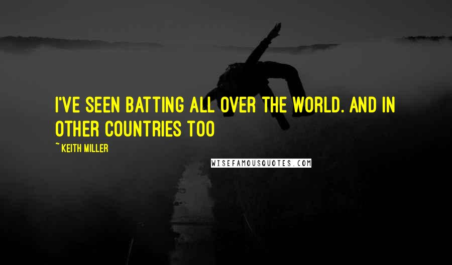Keith Miller quotes: I've seen batting all over the world. And in other countries too