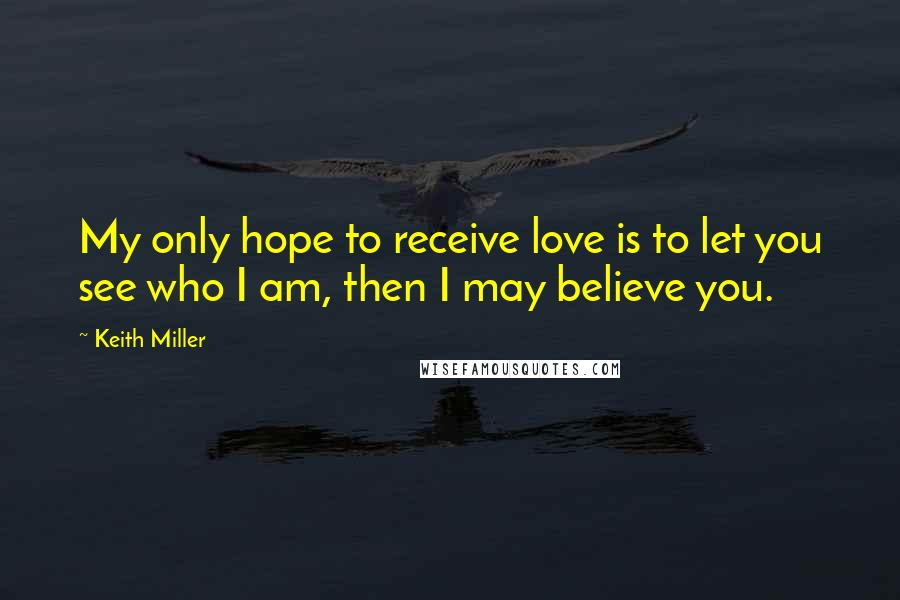 Keith Miller quotes: My only hope to receive love is to let you see who I am, then I may believe you.