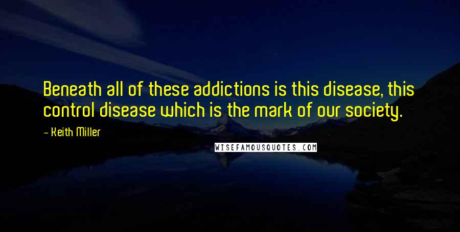 Keith Miller quotes: Beneath all of these addictions is this disease, this control disease which is the mark of our society.