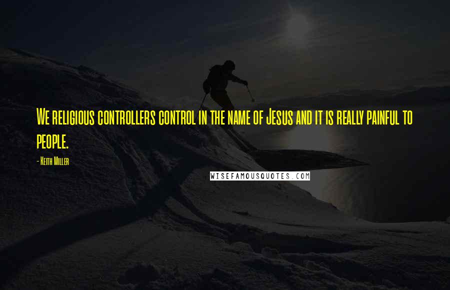 Keith Miller quotes: We religious controllers control in the name of Jesus and it is really painful to people.
