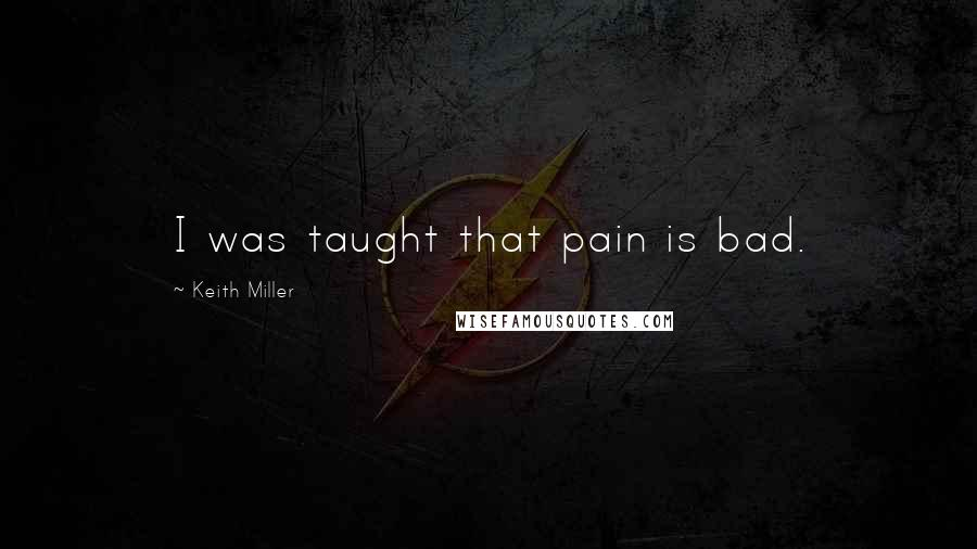 Keith Miller quotes: I was taught that pain is bad.