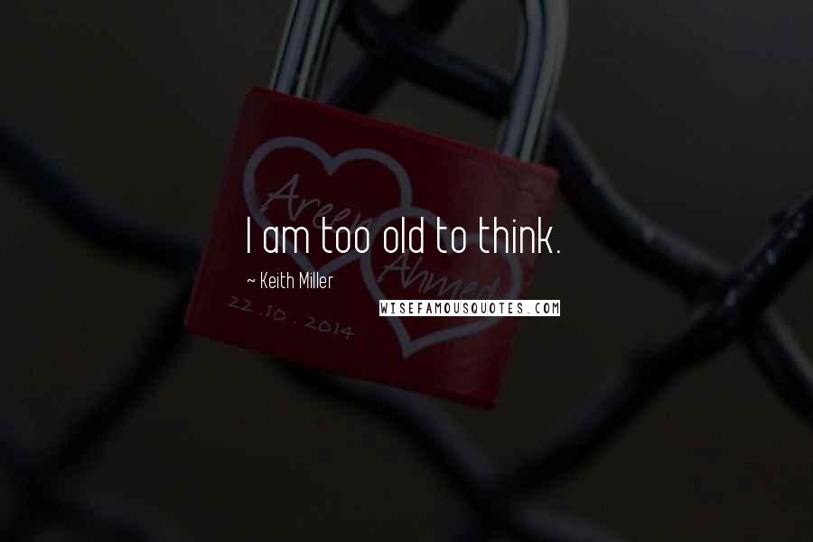 Keith Miller quotes: I am too old to think.