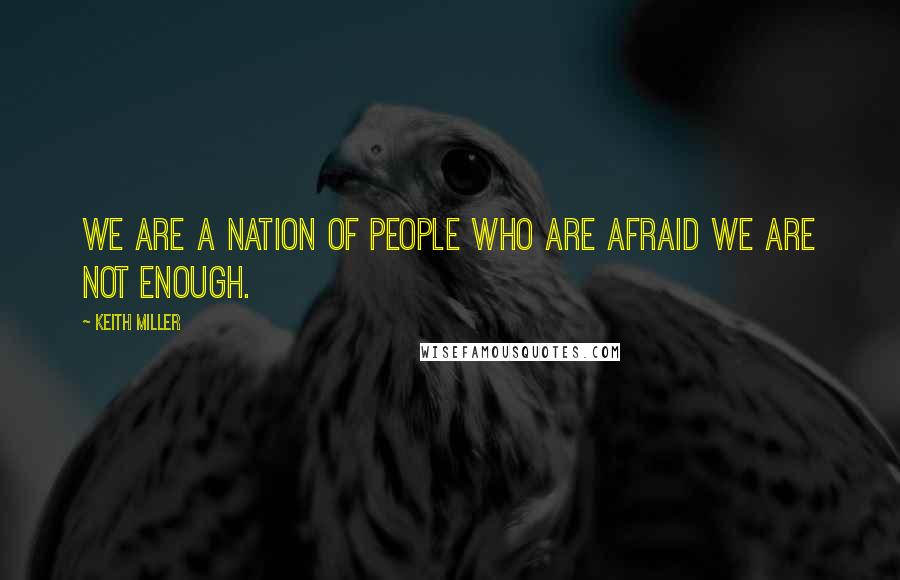 Keith Miller quotes: We are a nation of people who are afraid we are not enough.
