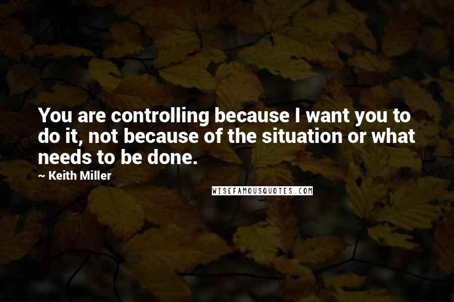 Keith Miller quotes: You are controlling because I want you to do it, not because of the situation or what needs to be done.