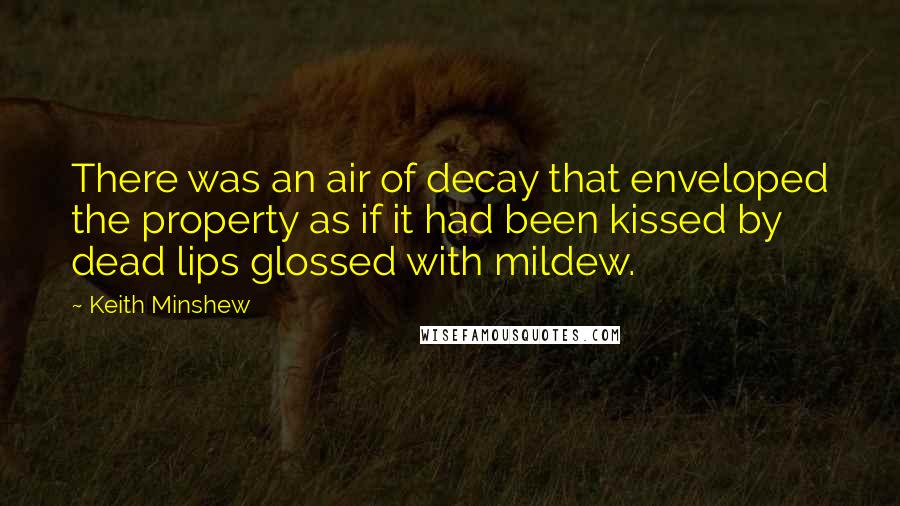 Keith Minshew quotes: There was an air of decay that enveloped the property as if it had been kissed by dead lips glossed with mildew.