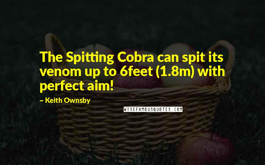 Keith Ownsby quotes: The Spitting Cobra can spit its venom up to 6feet (1.8m) with perfect aim!