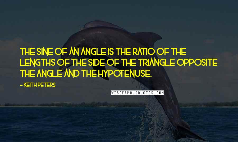 Keith Peters quotes: The sine of an angle is the ratio of the lengths of the side of the triangle opposite the angle and the hypotenuse.
