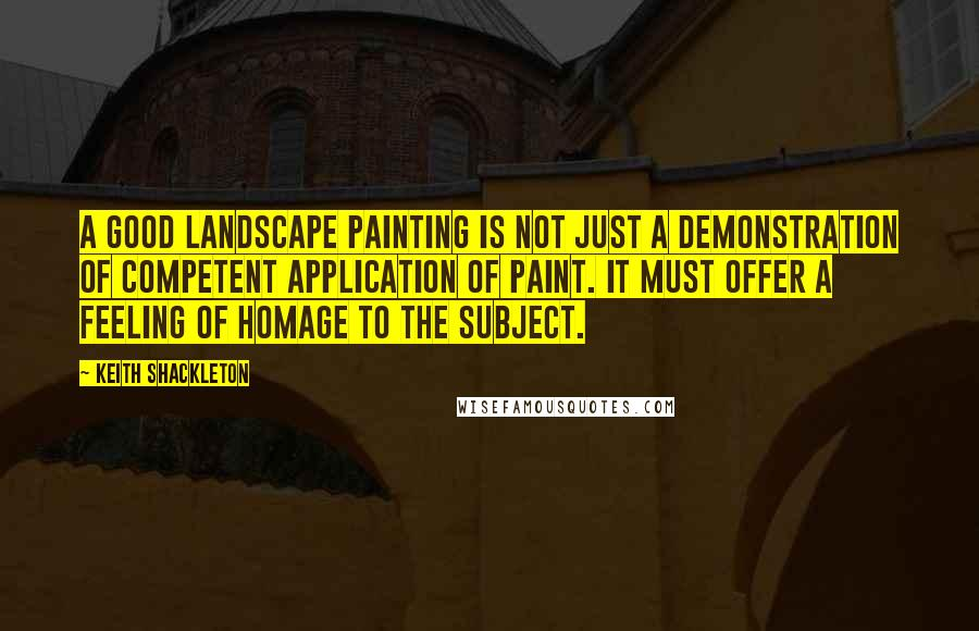 Keith Shackleton quotes: A good landscape painting is not just a demonstration of competent application of paint. It must offer a feeling of homage to the subject.