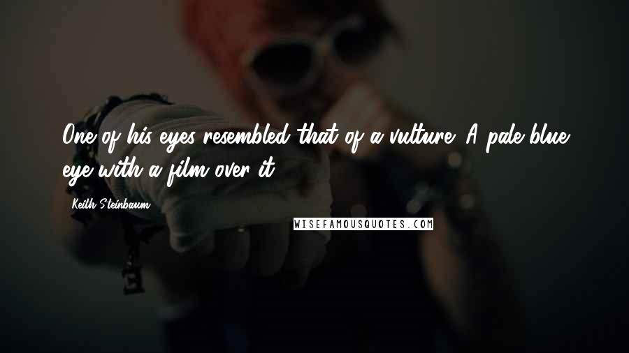 Keith Steinbaum quotes: One of his eyes resembled that of a vulture; A pale blue eye with a film over it.