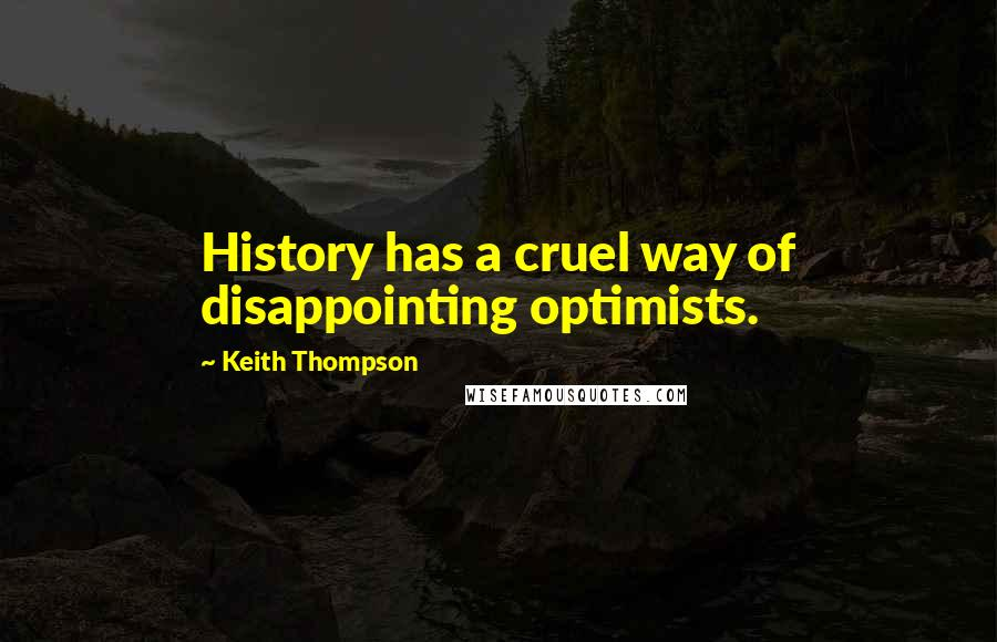 Keith Thompson quotes: History has a cruel way of disappointing optimists.