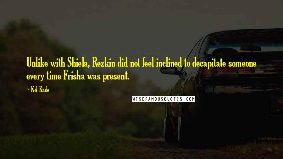 Kel Kade quotes: Unlike with Shiela, Rezkin did not feel inclined to decapitate someone every time Frisha was present.