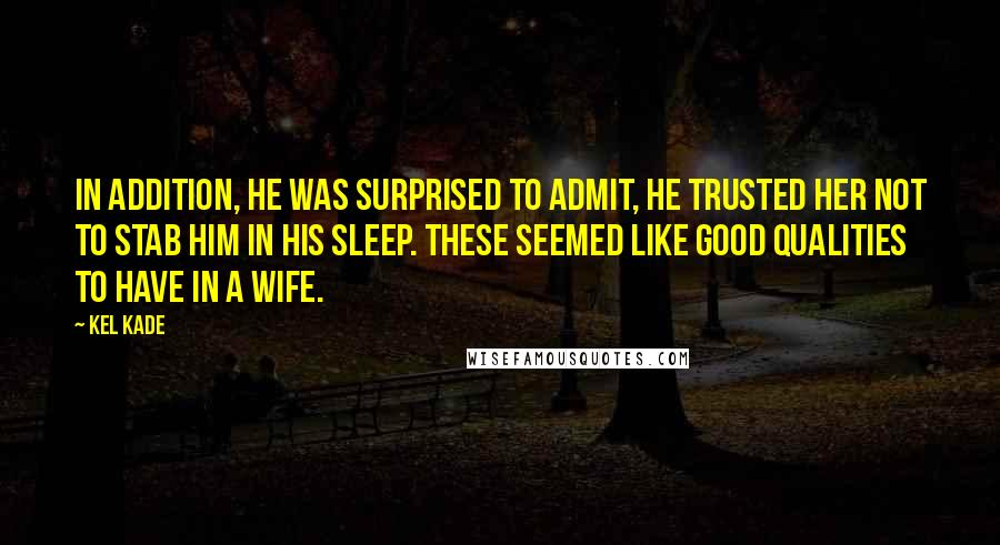 Kel Kade quotes: In addition, he was surprised to admit, he trusted her not to stab him in his sleep. These seemed like good qualities to have in a wife.