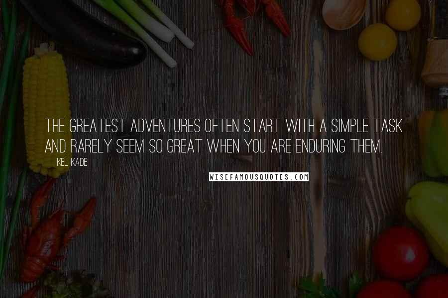 Kel Kade quotes: The greatest adventures often start with a simple task and rarely seem so great when you are enduring them.