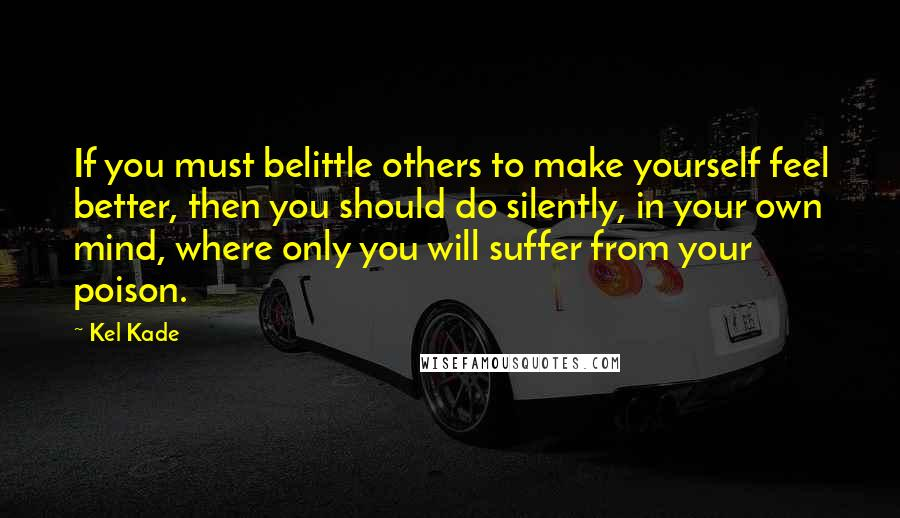 Kel Kade quotes: If you must belittle others to make yourself feel better, then you should do silently, in your own mind, where only you will suffer from your poison.