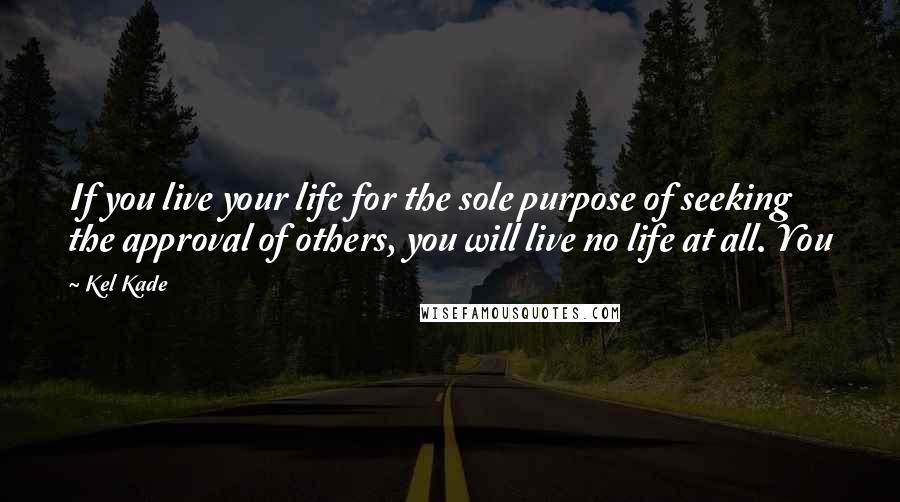Kel Kade quotes: If you live your life for the sole purpose of seeking the approval of others, you will live no life at all. You