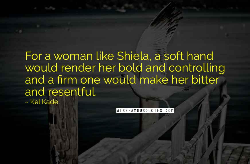 Kel Kade quotes: For a woman like Shiela, a soft hand would render her bold and controlling and a firm one would make her bitter and resentful.