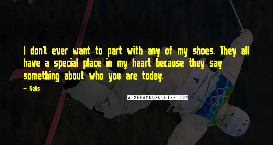 Kelis quotes: I don't ever want to part with any of my shoes. They all have a special place in my heart because they say something about who you are today.