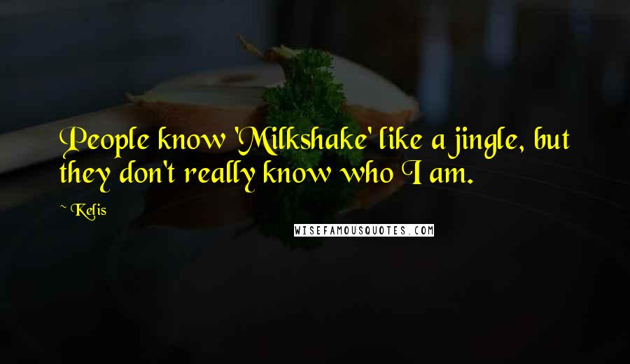 Kelis quotes: People know 'Milkshake' like a jingle, but they don't really know who I am.