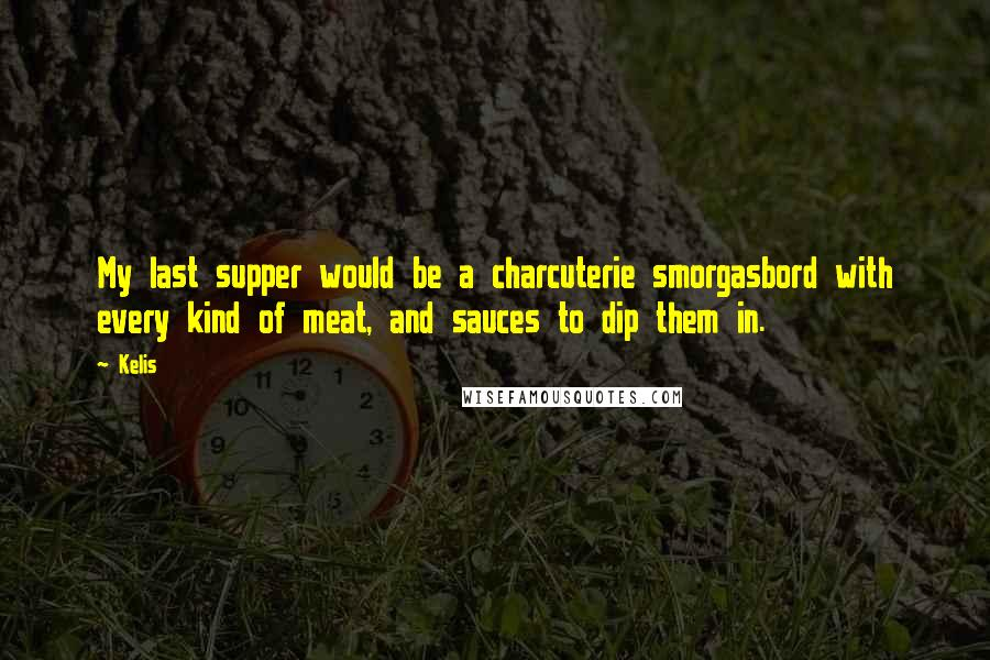 Kelis quotes: My last supper would be a charcuterie smorgasbord with every kind of meat, and sauces to dip them in.