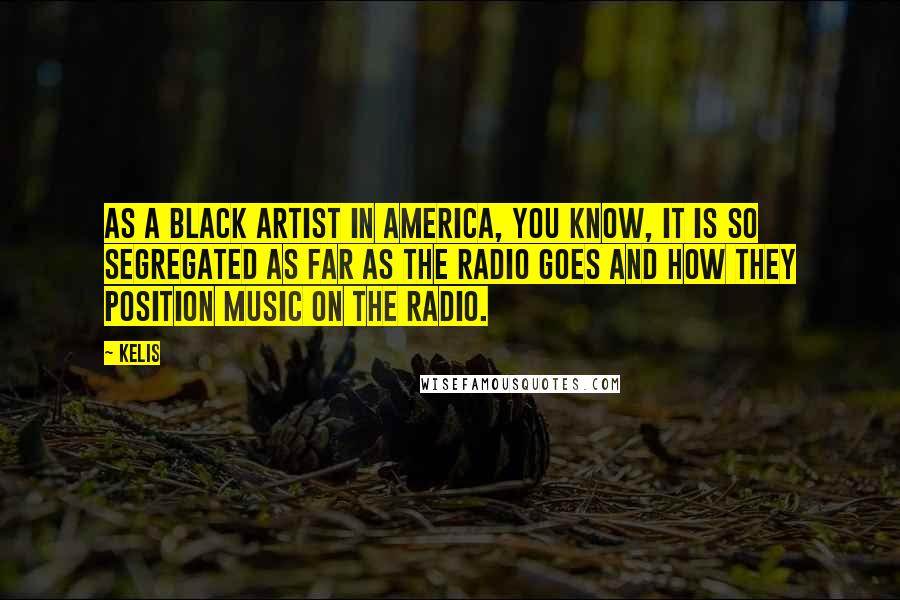 Kelis quotes: As a black artist in America, you know, it is so segregated as far as the radio goes and how they position music on the radio.