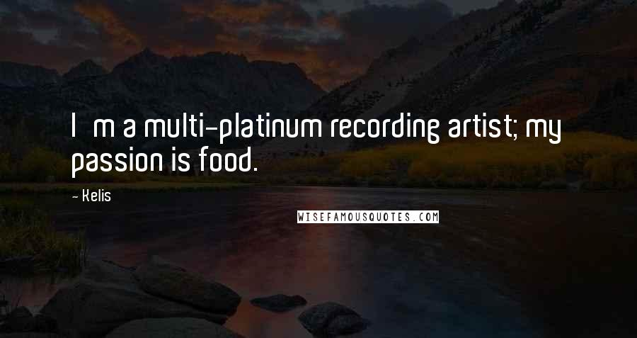 Kelis quotes: I'm a multi-platinum recording artist; my passion is food.