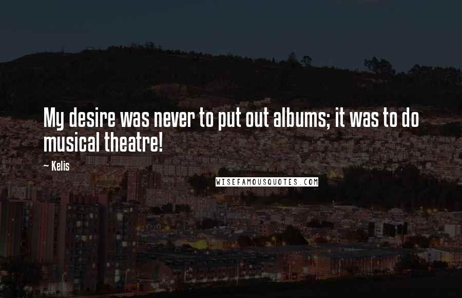 Kelis quotes: My desire was never to put out albums; it was to do musical theatre!