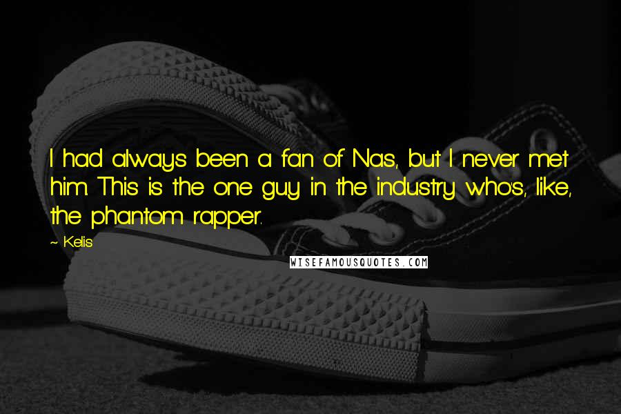 Kelis quotes: I had always been a fan of Nas, but I never met him. This is the one guy in the industry who's, like, the phantom rapper.