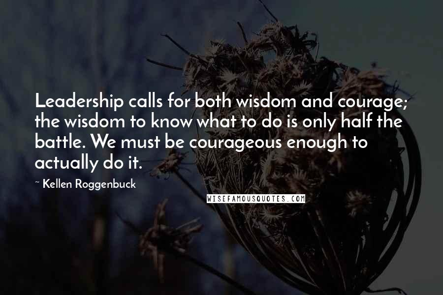 Kellen Roggenbuck quotes: Leadership calls for both wisdom and courage; the wisdom to know what to do is only half the battle. We must be courageous enough to actually do it.