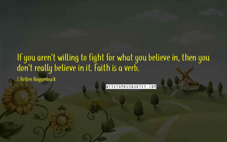 Kellen Roggenbuck quotes: If you aren't willing to fight for what you believe in, then you don't really believe in it. Faith is a verb.