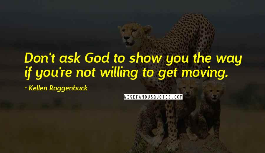 Kellen Roggenbuck quotes: Don't ask God to show you the way if you're not willing to get moving.