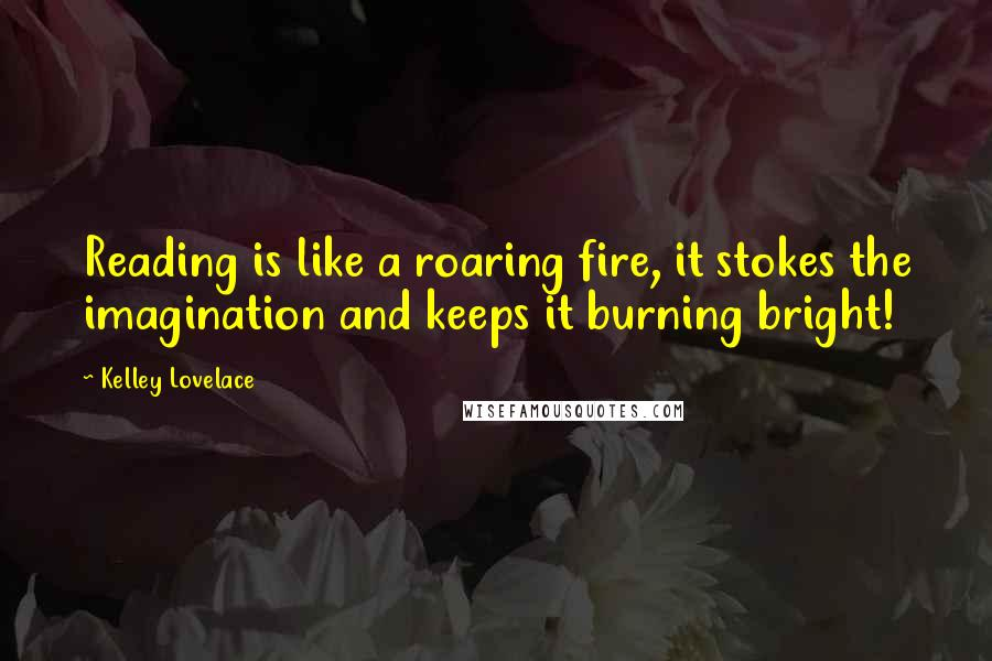 Kelley Lovelace quotes: Reading is like a roaring fire, it stokes the imagination and keeps it burning bright!