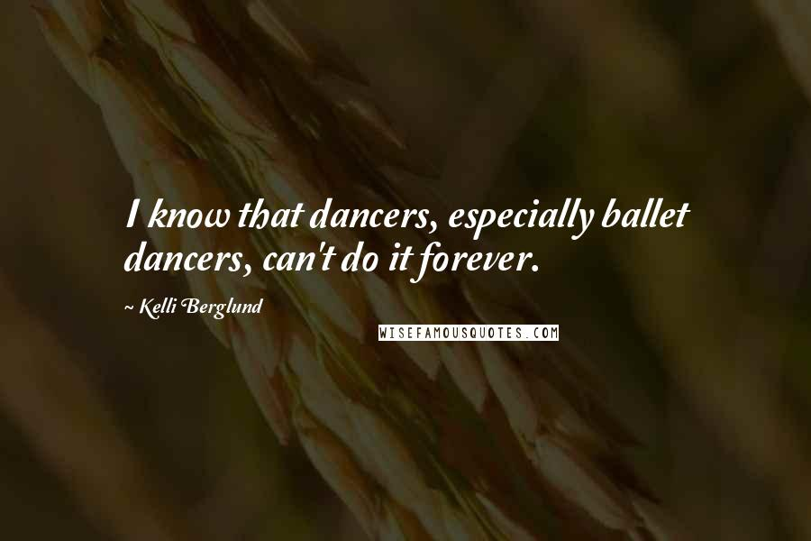 Kelli Berglund quotes: I know that dancers, especially ballet dancers, can't do it forever.
