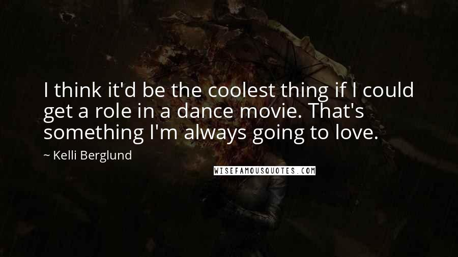 Kelli Berglund quotes: I think it'd be the coolest thing if I could get a role in a dance movie. That's something I'm always going to love.