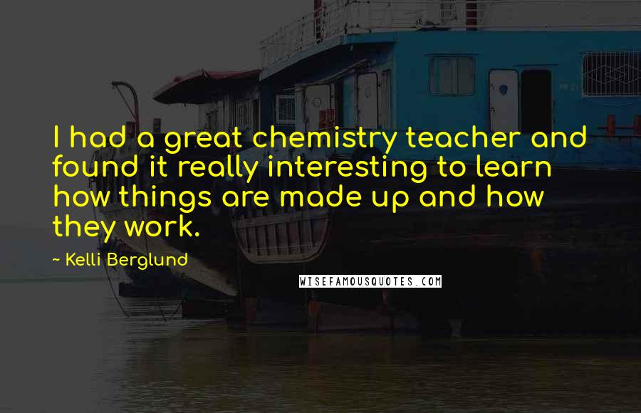 Kelli Berglund quotes: I had a great chemistry teacher and found it really interesting to learn how things are made up and how they work.