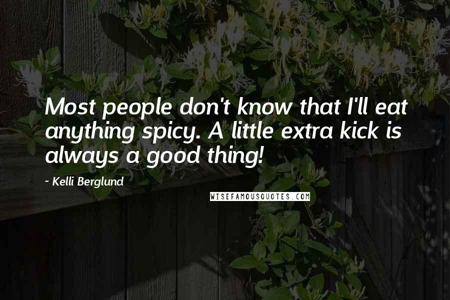 Kelli Berglund quotes: Most people don't know that I'll eat anything spicy. A little extra kick is always a good thing!