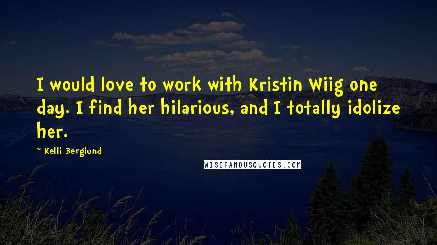 Kelli Berglund quotes: I would love to work with Kristin Wiig one day. I find her hilarious, and I totally idolize her.