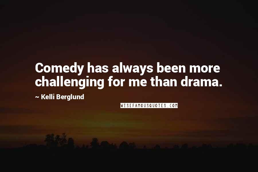 Kelli Berglund quotes: Comedy has always been more challenging for me than drama.