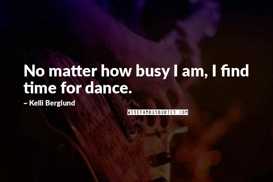 Kelli Berglund quotes: No matter how busy I am, I find time for dance.