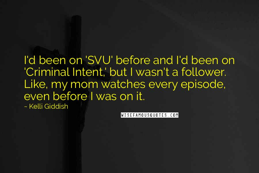 Kelli Giddish quotes: I'd been on 'SVU' before and I'd been on 'Criminal Intent,' but I wasn't a follower. Like, my mom watches every episode, even before I was on it.
