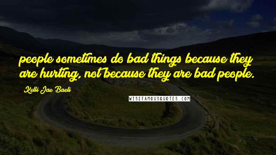 Kelli Jae Baeli quotes: people sometimes do bad things because they are hurting, not because they are bad people.